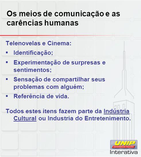 Os meios de comunicação e as carências humanas Telenovelas e Cinema: Identificação; Experimentação de surpresas e sentimentos; Sensação de compartilhar seus problemas com alguém; Referência de vida.
