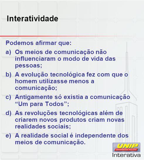 Interatividade Podemos afirmar que: a)Os meios de comunicação não influenciaram o modo de vida das pessoas; b)A evolução tecnológica fez com que o hom