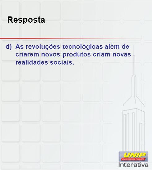 Resposta d)As revoluções tecnológicas além de criarem novos produtos criam novas realidades sociais.