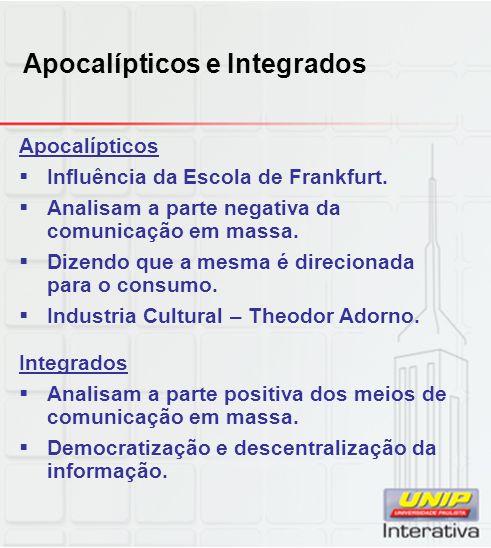 Apocalípticos e Integrados Apocalípticos Influência da Escola de Frankfurt. Analisam a parte negativa da comunicação em massa. Dizendo que a mesma é d