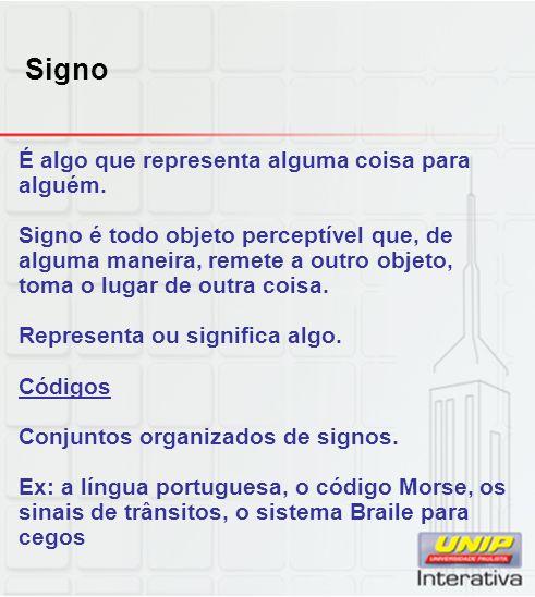 Signo É algo que representa alguma coisa para alguém. Signo é todo objeto perceptível que, de alguma maneira, remete a outro objeto, toma o lugar de o