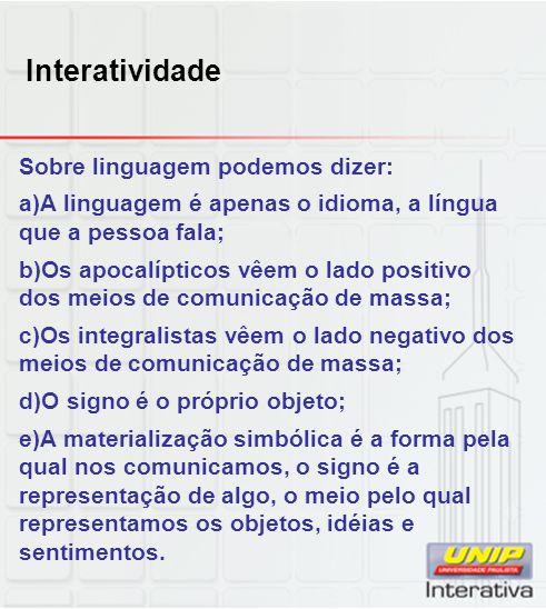 Interatividade Sobre linguagem podemos dizer: a)A linguagem é apenas o idioma, a língua que a pessoa fala; b)Os apocalípticos vêem o lado positivo dos