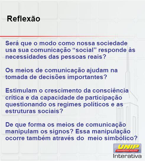 Reflexão Será que o modo como nossa sociedade usa sua comunicação social responde às necessidades das pessoas reais? Os meios de comunicação ajudam na