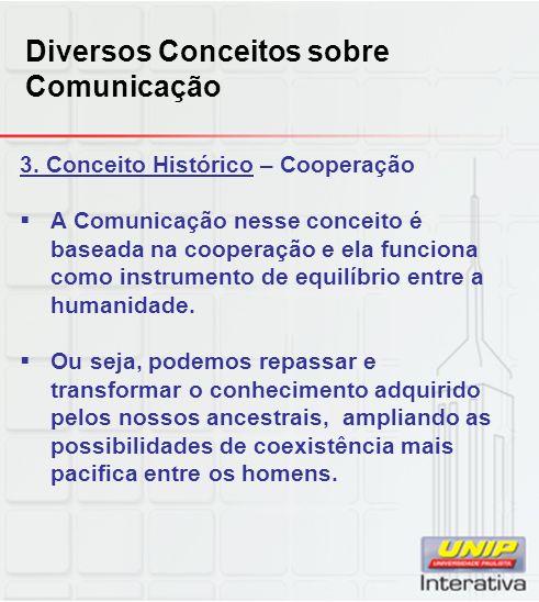 Diversos Conceitos sobre Comunicação 3. Conceito Histórico – Cooperação A Comunicação nesse conceito é baseada na cooperação e ela funciona como instr