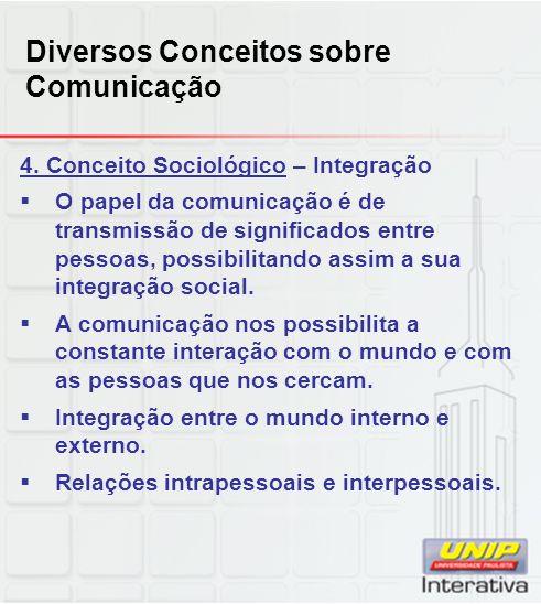 Diversos Conceitos sobre Comunicação 4. Conceito Sociológico – Integração O papel da comunicação é de transmissão de significados entre pessoas, possi