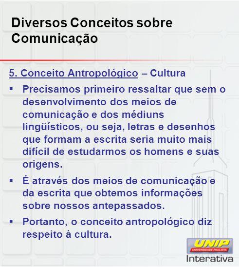 Diversos Conceitos sobre Comunicação 5. Conceito Antropológico – Cultura Precisamos primeiro ressaltar que sem o desenvolvimento dos meios de comunica