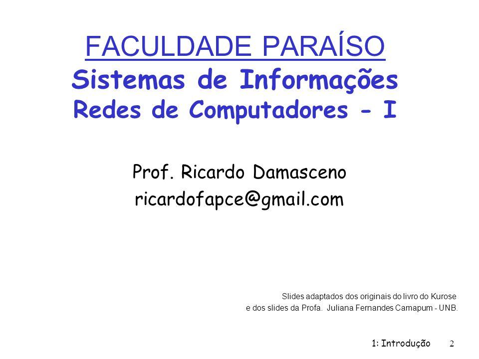 FACULDADE PARAÍSO Sistemas de Informações Redes de Computadores - I Prof. Ricardo Damasceno ricardofapce@gmail.com 1: Introdução 2 Slides adaptados do