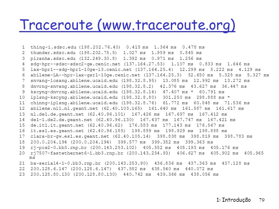 Traceroute (www.traceroute.org) 1 thing-i.sdsc.edu (198.202.76.40) 0.415 ms 1.364 ms 0.478 ms 2 thunder.sdsc.edu (198.202.75.5) 1.027 ms 1.959 ms 0.84