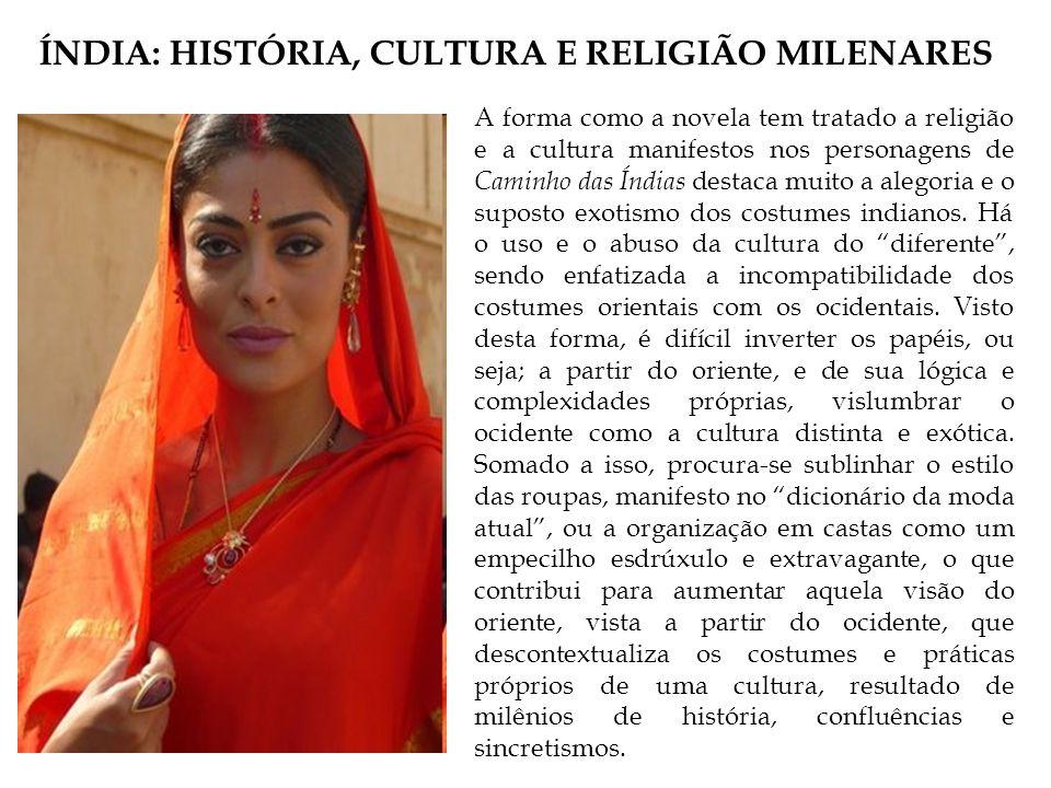 ÍNDIA: HISTÓRIA, CULTURA E RELIGIÃO MILENARES A forma como a novela tem tratado a religião e a cultura manifestos nos personagens de Caminho das Índias destaca muito a alegoria e o suposto exotismo dos costumes indianos.