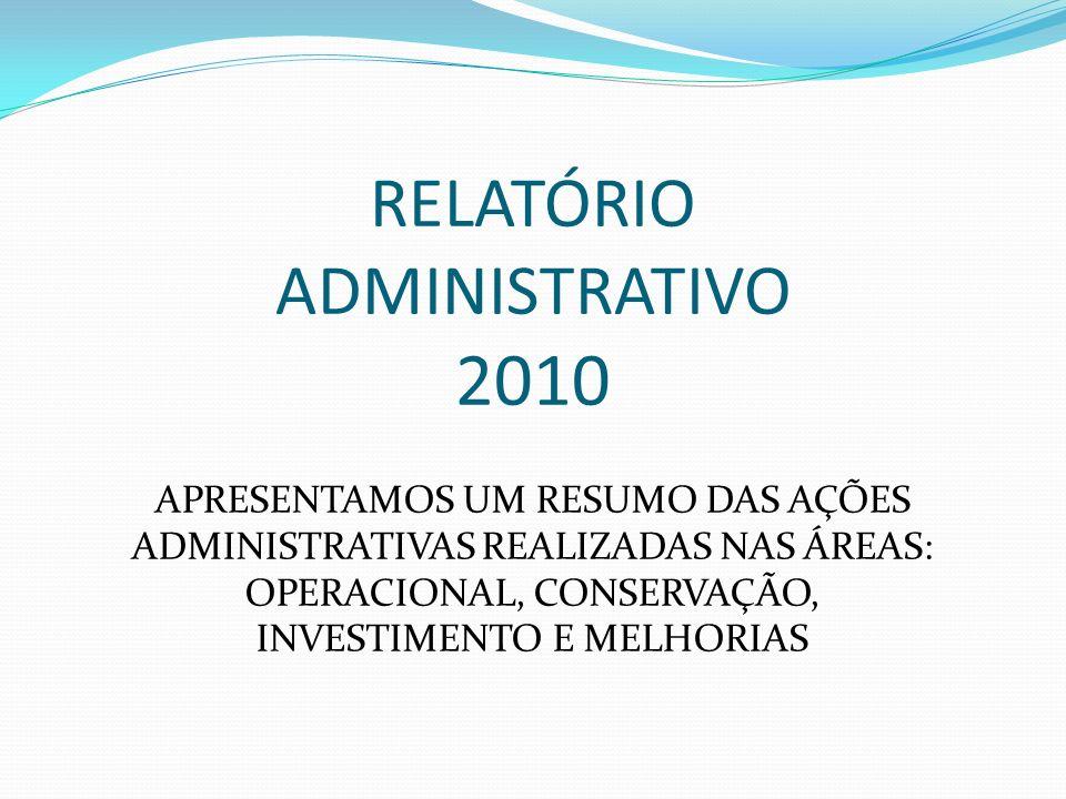 RELATÓRIO ADMINISTRATIVO 2010 APRESENTAMOS UM RESUMO DAS AÇÕES ADMINISTRATIVAS REALIZADAS NAS ÁREAS: OPERACIONAL, CONSERVAÇÃO, INVESTIMENTO E MELHORIA