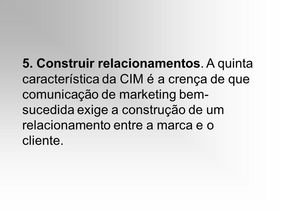 5. Construir relacionamentos. A quinta característica da CIM é a crença de que comunicação de marketing bem- sucedida exige a construção de um relacio