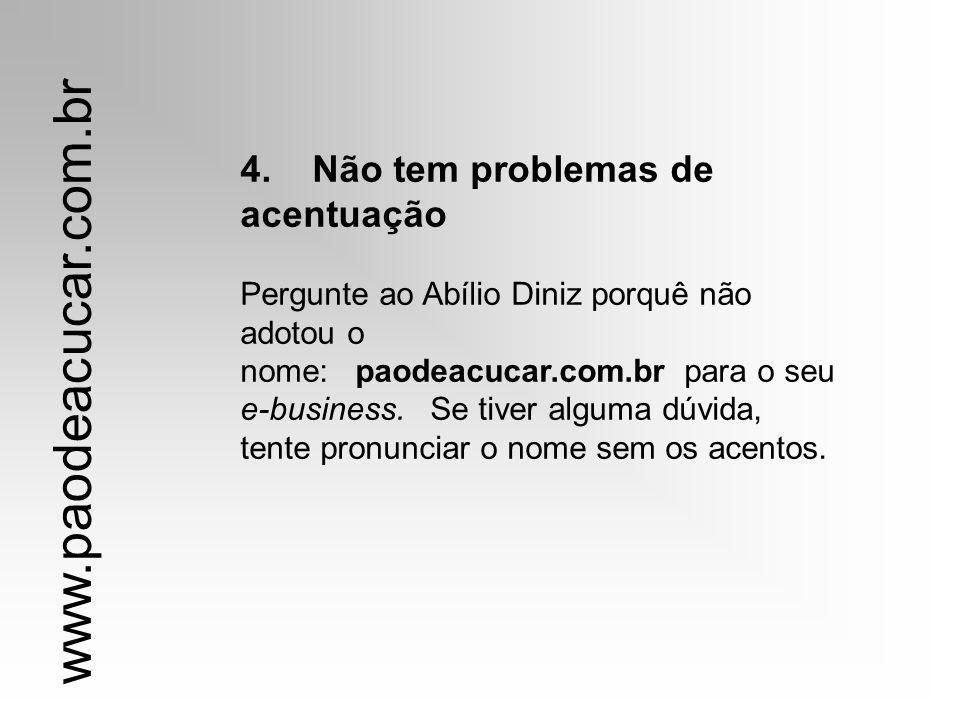 4. Não tem problemas de acentuação Pergunte ao Abílio Diniz porquê não adotou o nome: paodeacucar.com.br para o seu e-business. Se tiver alguma dúvida