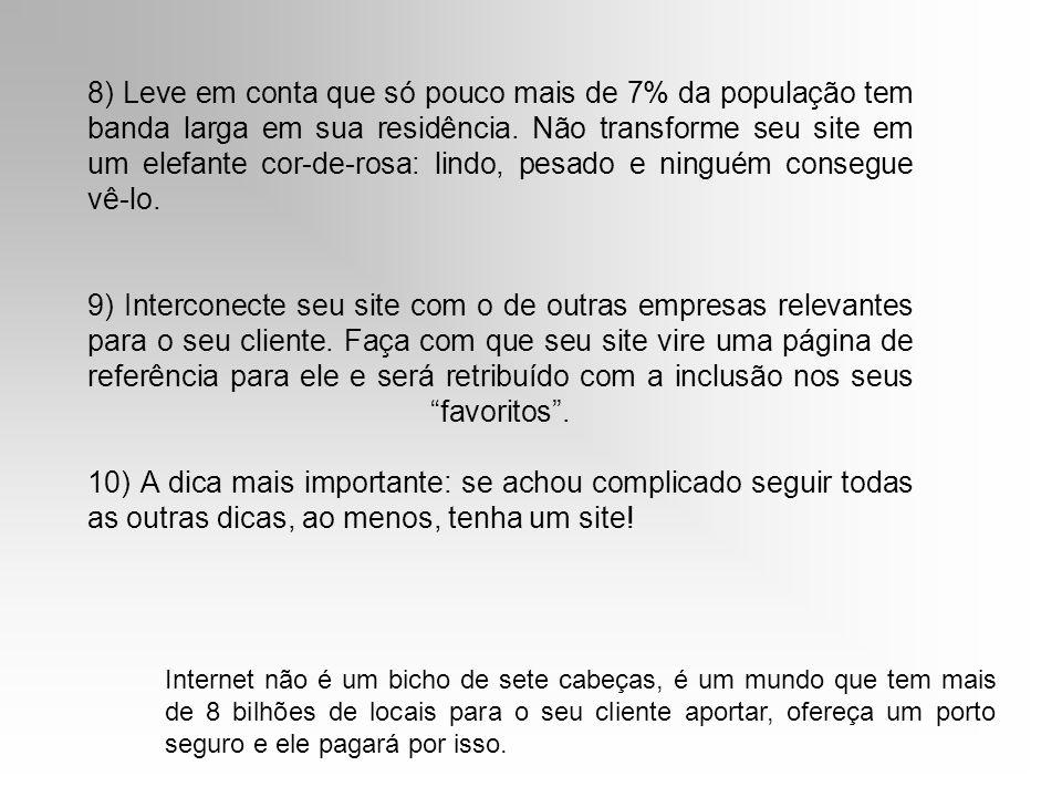 8) Leve em conta que só pouco mais de 7% da população tem banda larga em sua residência. Não transforme seu site em um elefante cor-de-rosa: lindo, pe