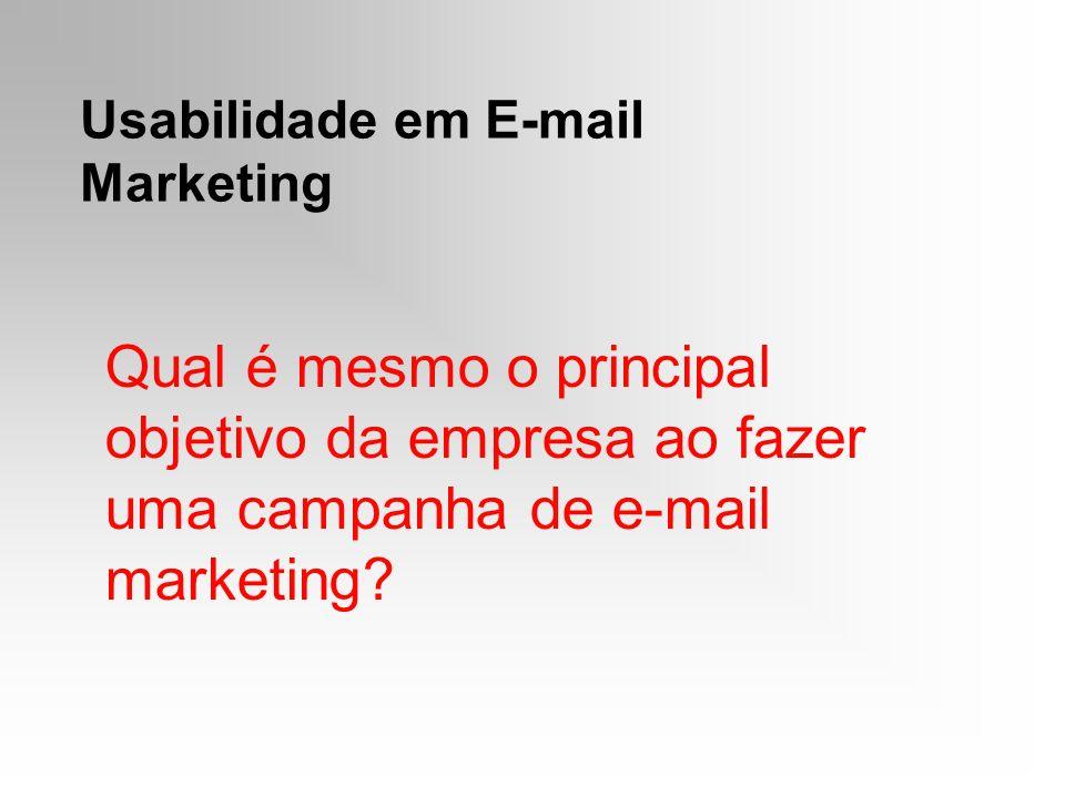 Usabilidade em E-mail Marketing Qual é mesmo o principal objetivo da empresa ao fazer uma campanha de e-mail marketing?