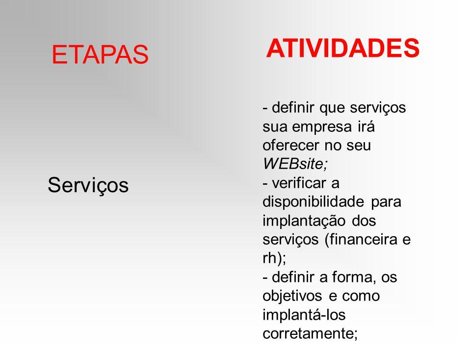 ETAPAS ATIVIDADES Serviços - definir que serviços sua empresa irá oferecer no seu WEBsite; - verificar a disponibilidade para implantação dos serviços