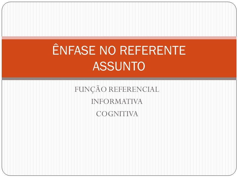 FUNÇÃO REFERENCIAL INFORMATIVA COGNITIVA ÊNFASE NO REFERENTE ASSUNTO