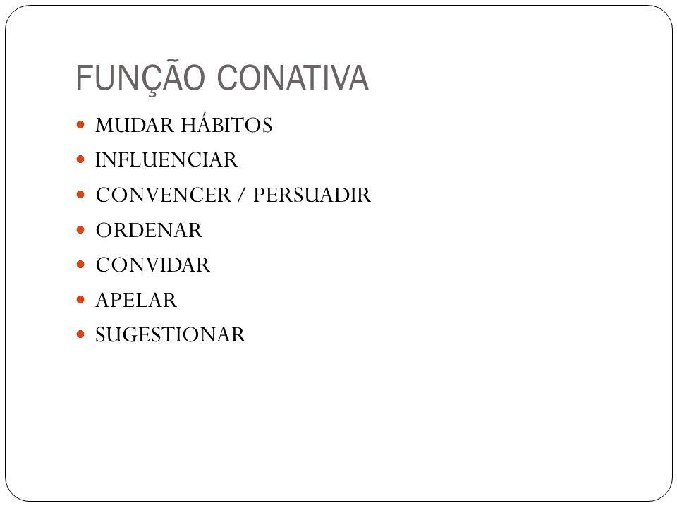 FUNÇÃO CONATIVA MUDAR HÁBITOS INFLUENCIAR CONVENCER / PERSUADIR ORDENAR CONVIDAR APELAR SUGESTIONAR