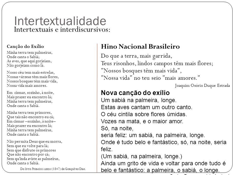 Intertextualidade Intertextuais e interdiscursivos: Canção do Exílio Minha terra tem palmeiras, Onde canta o Sabiá; As aves, que aqui gorjeiam, Não go