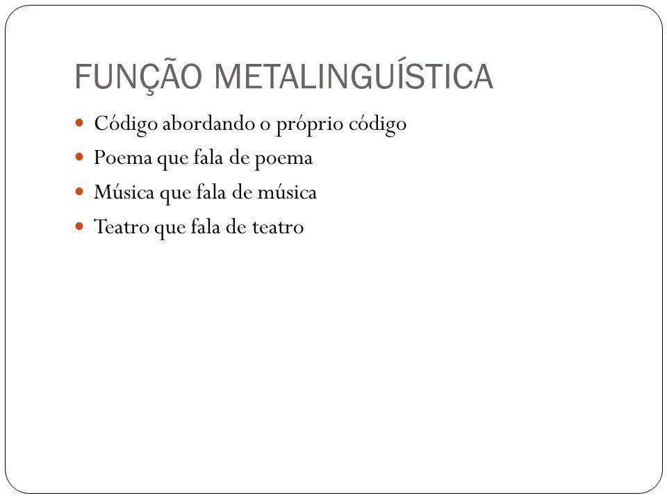 FUNÇÃO METALINGUÍSTICA Código abordando o próprio código Poema que fala de poema Música que fala de música Teatro que fala de teatro
