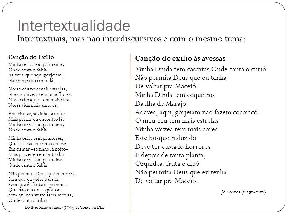 Intertextualidade Intertextuais, mas não interdiscursivos e com o mesmo tema: Canção do Exílio Minha terra tem palmeiras, Onde canta o Sabiá; As aves,