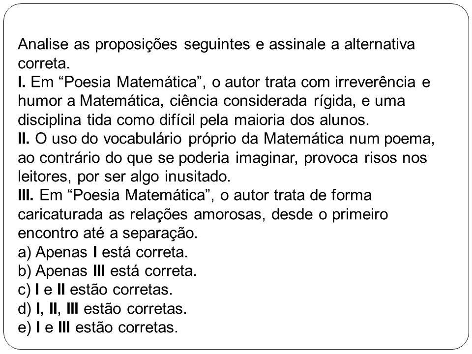 Analise as proposições seguintes e assinale a alternativa correta. I. Em Poesia Matemática, o autor trata com irreverência e humor a Matemática, ciênc