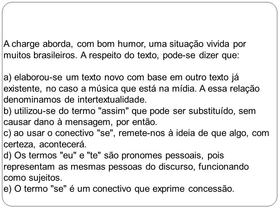 A charge aborda, com bom humor, uma situação vivida por muitos brasileiros. A respeito do texto, pode-se dizer que: a) elaborou-se um texto novo com b