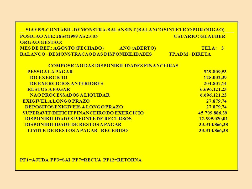__ SIAFI99-CONTABIL-DEMONSTRA-BALANSINT (BALANCO SINTETICO POR ORGAO)____ POSICAO ATE: 28Set1999 AS 23:05 USUARIO : GLAUBER ORGAO/GESTAO: MES DE REF.: AGOSTO (FECHADO) ANO (ABERTO) TELA: 2 BALANCO - DEMONSTRACAO DAS DISPONIBILIDADES TP.ADM - DIRETA COMPOSICAO DAS DISPONIBILIDADES FINANCEIRAS COMPOSICAO DAS DISPONIBILIDADES FINANCEIRAS 540.635,52 CREDITOS EM CIRCULACAO 63.633.064,36- CREDITOS A RECEBER 63.633.064,36- RECURSOS ESPECIAIS A RECEBER 63.633.064,36- LIMITE DE SAQUE C/VINCULACAO DE PAGAMENTO 30.318.197,98- RECURSOS A RECEBER PARA PAGAMENTO DE RP 33.314.866,38- DEPOSITOS 10.644.066,27 CONSIGNACOES 465.100,87 RECURSOS DO TESOURO NACIONAL 9.350.886,03 DEPOSITOS DE DIVERSAS ORIGENS 828.079,37 OBRIGACOES EM CIRCULACAO 7.791.867,48 OBRIGACOES A PAGAR 7.791.867,48 FORNECEDORES 765.936,72 DO EXERCICIO 765.936,72 CONTINUA...