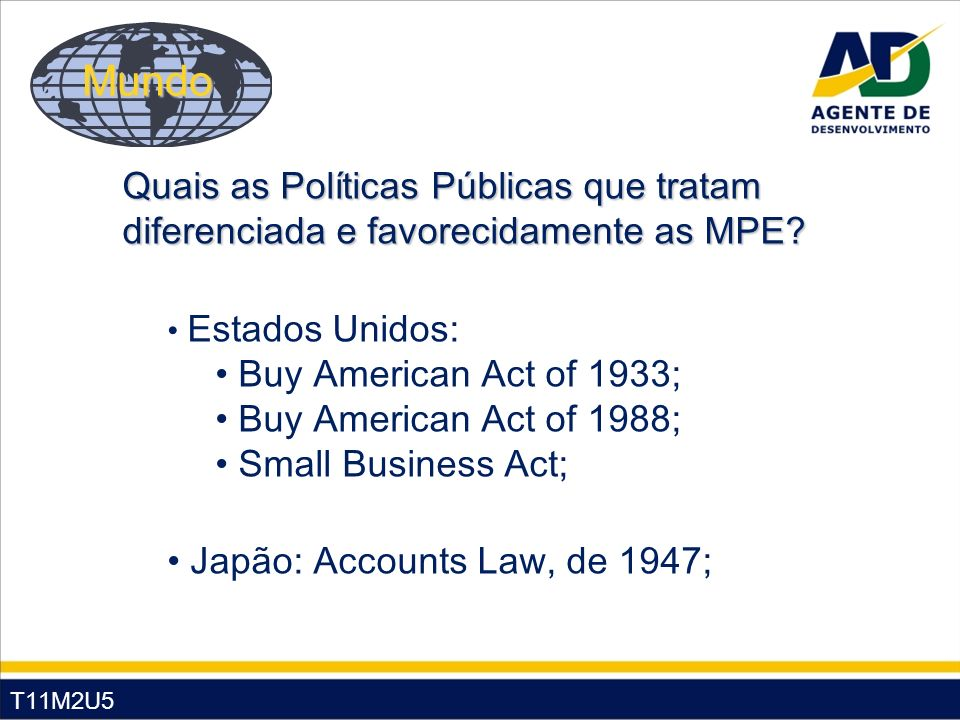 T11M2U5 Estados Unidos: Buy American Act of 1933; Buy American Act of 1988; Small Business Act; Japão: Accounts Law, de 1947; Quais as Políticas Públicas que tratam diferenciada e favorecidamente as MPE.