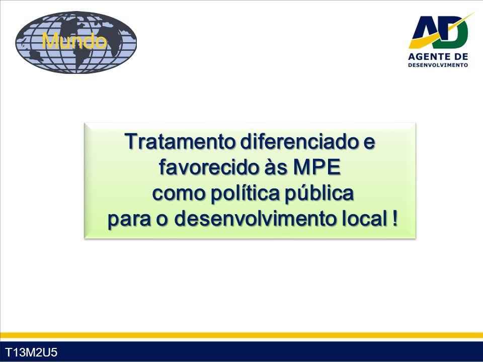 T13M2U5 Mundo Tratamento diferenciado e favorecido às MPE como política pública como política pública para o desenvolvimento local ! para o desenvolvi