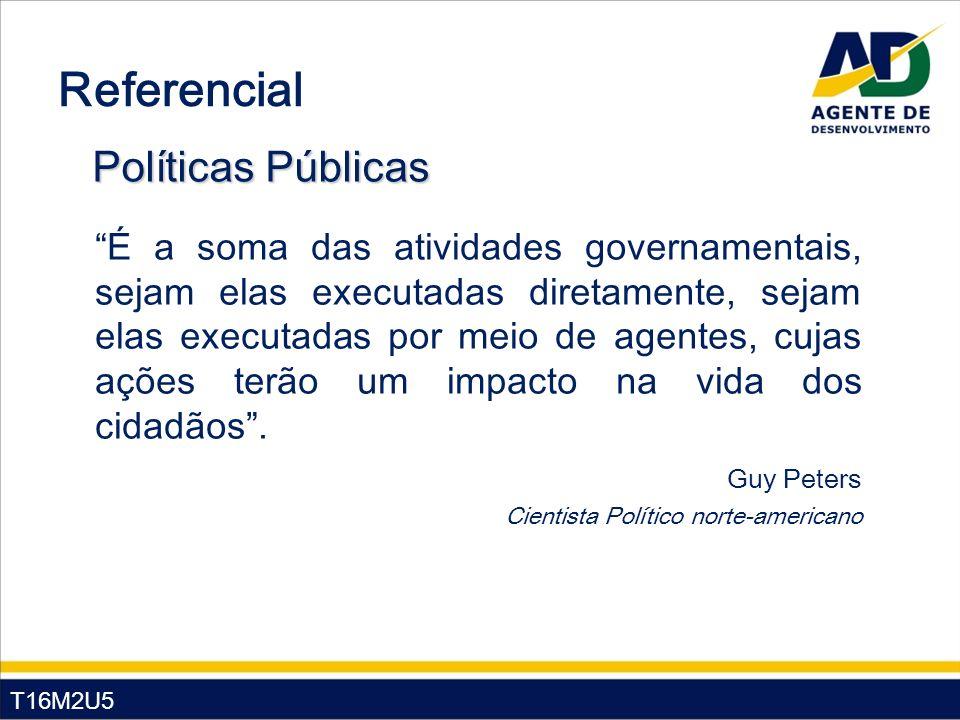 T16M2U5 Referencial Políticas Públicas É a soma das atividades governamentais, sejam elas executadas diretamente, sejam elas executadas por meio de agentes, cujas ações terão um impacto na vida dos cidadãos.