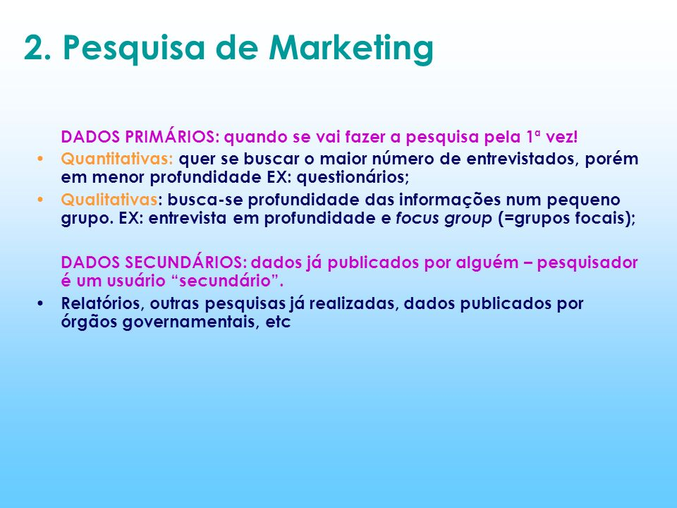 2. Pesquisa de Marketing DADOS PRIMÁRIOS: quando se vai fazer a pesquisa pela 1ª vez! Quantitativas: quer se buscar o maior número de entrevistados, p