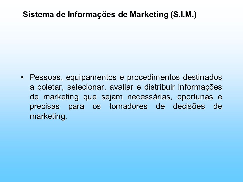 Sistema de Informações de Marketing (S.I.M.) Pessoas, equipamentos e procedimentos destinados a coletar, selecionar, avaliar e distribuir informações