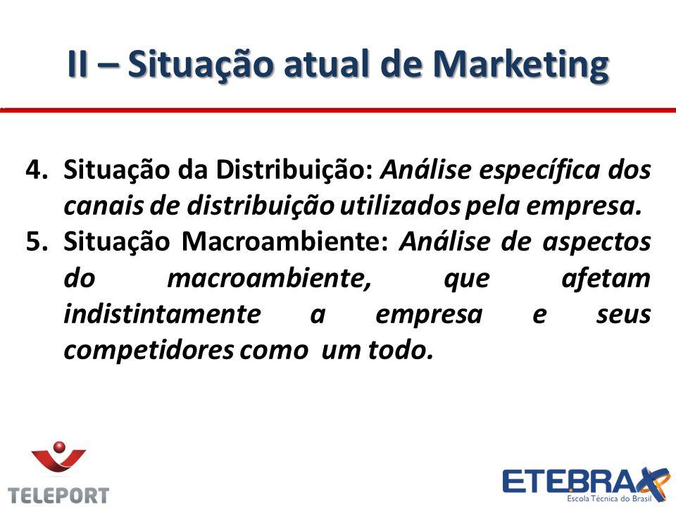 II – Situação atual de Marketing 4.Situação da Distribuição: Análise específica dos canais de distribuição utilizados pela empresa. 5.Situação Macroam