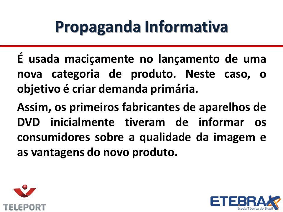 Propaganda Informativa É usada maciçamente no lançamento de uma nova categoria de produto. Neste caso, o objetivo é criar demanda primária. Assim, os