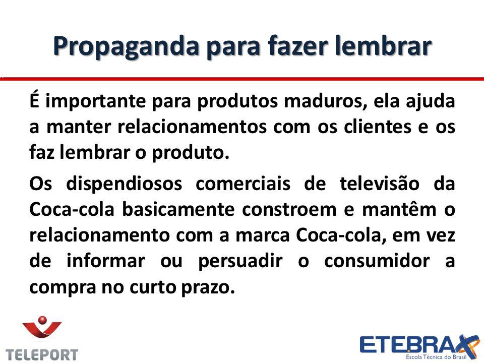 Propaganda para fazer lembrar É importante para produtos maduros, ela ajuda a manter relacionamentos com os clientes e os faz lembrar o produto. Os di