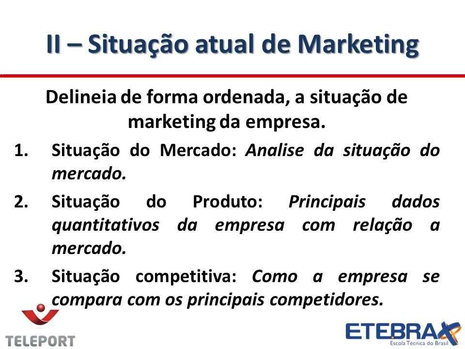 II – Situação atual de Marketing Delineia de forma ordenada, a situação de marketing da empresa. 1. 1.Situação do Mercado: Analise da situação do merc