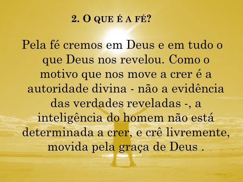 2. O QUE É A FÉ ? A fé é uma virtude sobrenatural pela qual - apoiados na autoridade divina - cremos nas verdades que foram reveladas, sabendo que Deu