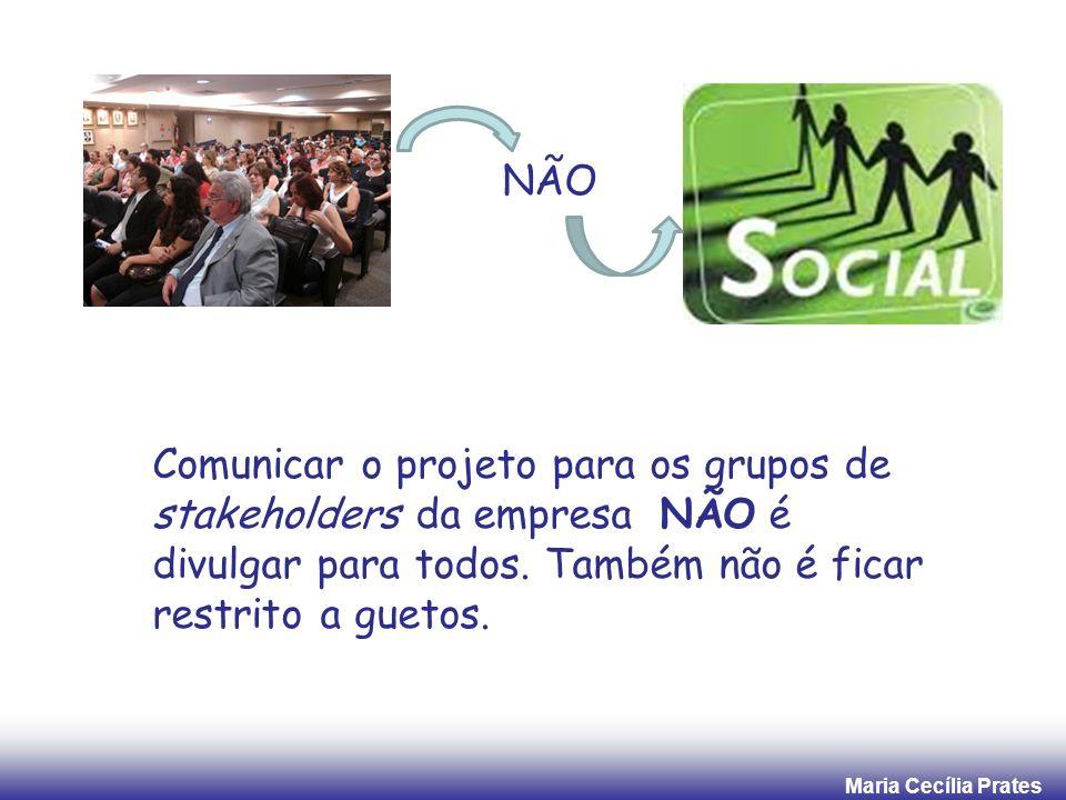Maria Cecília Prates Comunicar o projeto para os grupos de stakeholders da empresa NÃO é divulgar para todos. Também não é ficar restrito a guetos. NÃ