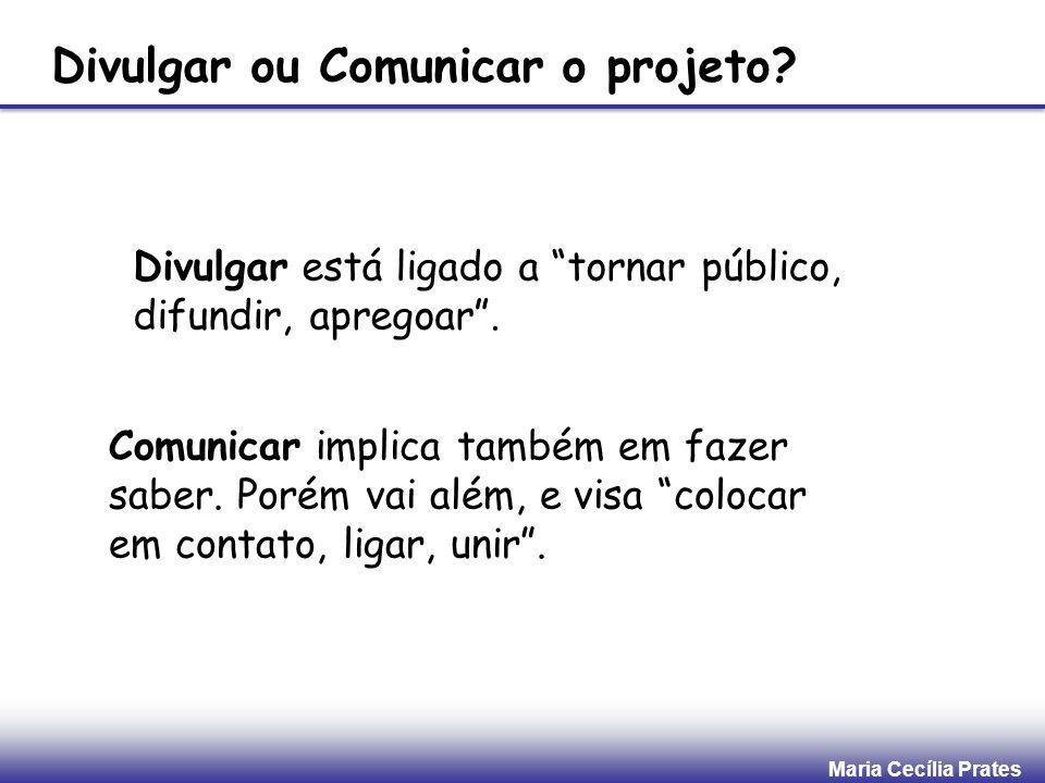 Maria Cecília Prates Divulgar ou Comunicar o projeto? Divulgar está ligado a tornar público, difundir, apregoar. Comunicar implica também em fazer sab