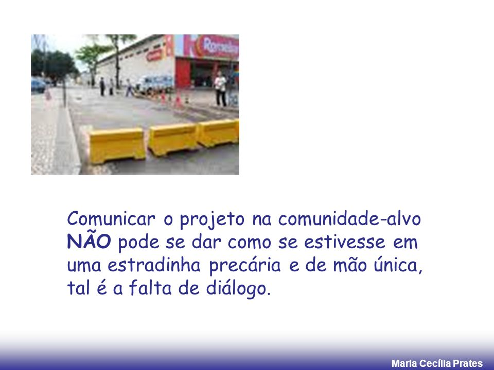 Maria Cecília Prates Comunicar o projeto na comunidade-alvo NÃO pode se dar como se estivesse em uma estradinha precária e de mão única, tal é a falta