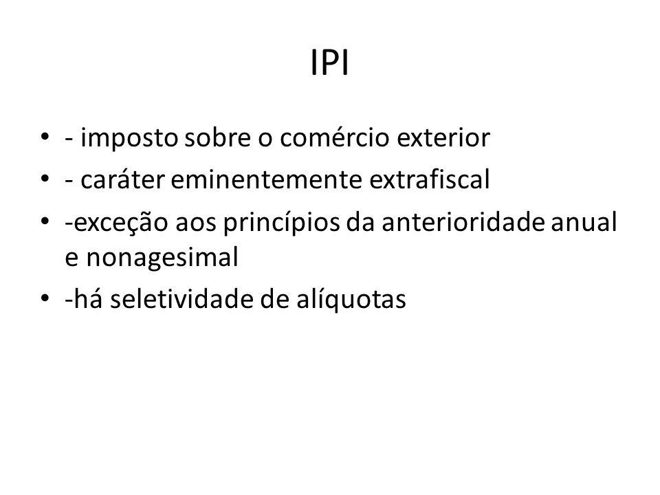 IPI - imposto sobre o comércio exterior - caráter eminentemente extrafiscal -exceção aos princípios da anterioridade anual e nonagesimal -há seletividade de alíquotas