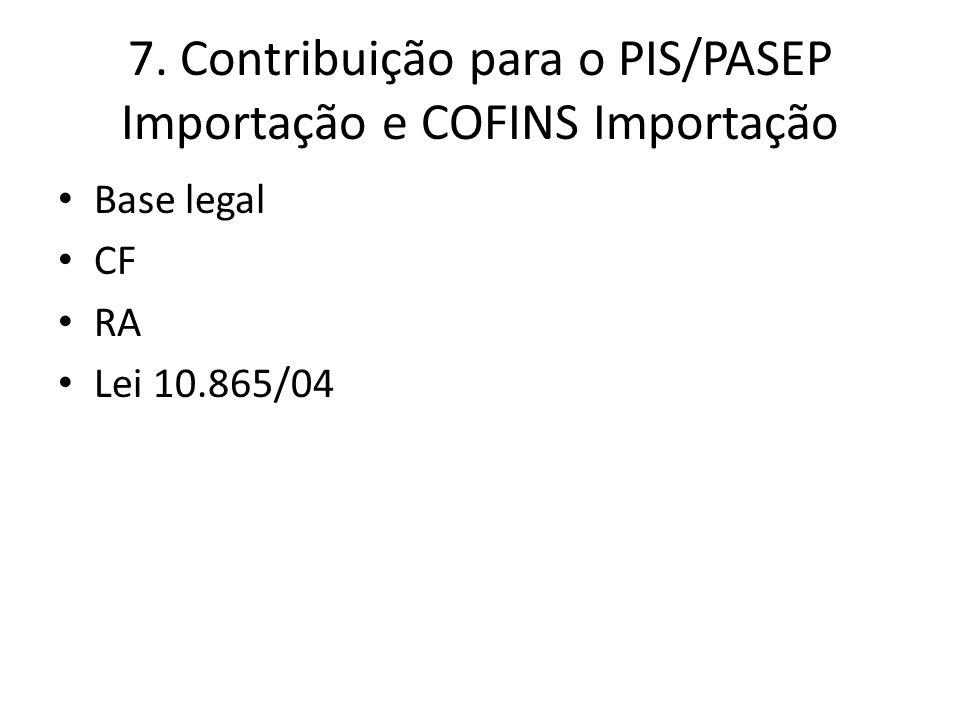 7. Contribuição para o PIS/PASEP Importação e COFINS Importação Base legal CF RA Lei 10.865/04