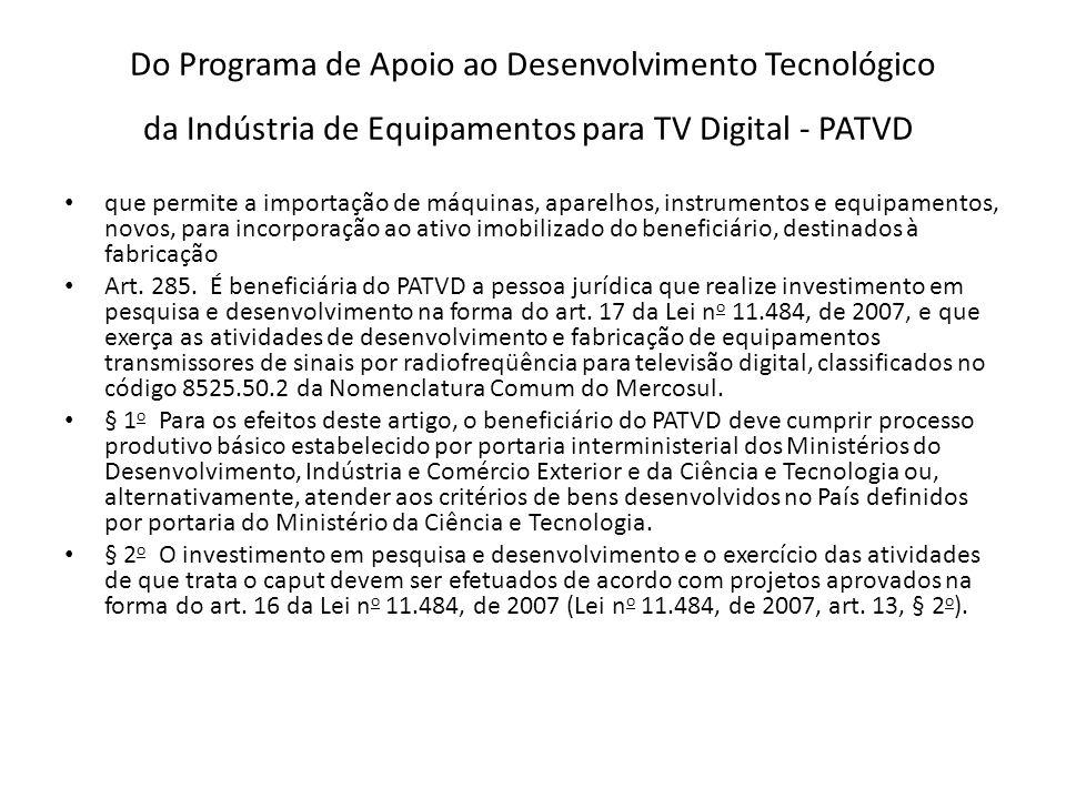 Do Programa de Apoio ao Desenvolvimento Tecnológico da Indústria de Equipamentos para TV Digital - PATVD que permite a importação de máquinas, aparelhos, instrumentos e equipamentos, novos, para incorporação ao ativo imobilizado do beneficiário, destinados à fabricação Art.