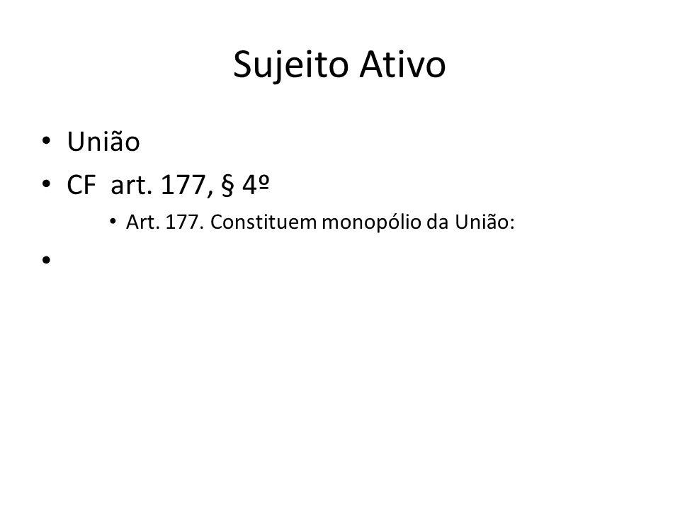 Sujeito Ativo União CF art. 177, § 4º Art. 177. Constituem monopólio da União: