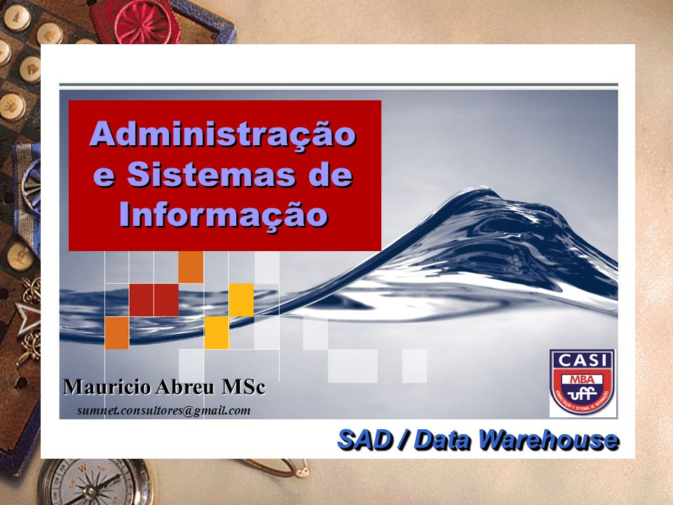 Mauricio Abreu MSc sumnet.consultores@gmail.com Administração e Sistemas de Informação Administração e Sistemas de Informação SAD / Data Warehouse