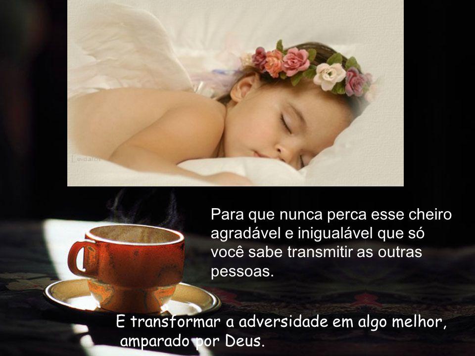 Para que possas sempre espalhar e irradiar com tua força, otimismo e alegria o Doce aroma do café