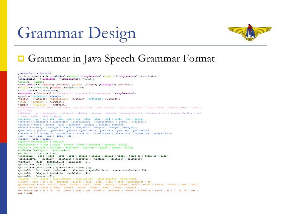 Grammar Design Grammar in Java Speech Grammar Format grammar br.ita.domovox; public = [ ] [ ] [ ] [ ]; = [ ] [ ] [ ]; = ; = [ ] [ ] [ ] [ ] [ ] [ ]; = [ ] [ ] ; = [ ]; = [ ] [ ] [ ] [ ] [ ]; = [ ] [ ]; = [ ] [ ] [ ] [ ] [ ]; = [ ] | [ ]; = por favor | faz favor | por gentileza | por obséquio | faça a gentileza | faça o favor | fazer o favor | fazer a gentileza; = pc | computador | notebook | máquina | sistema | domovox | sistema domovox | sistema de voz | sistema de fala | meu | cara | bicho | mano | maluco; = eu | tu | ele | ela | nós | vós | eles | elas | você | vocês | mim | gente; = [ ] | [ ] | [ ] | [ ] | [ ] | [ ]; = quero | queres | quer | queremos | quereis | querem | querendo; = desejo | desejas | deseja | desejamos | desejais | desejam | desejando; = preciso | precisas | precisa | precisamos | precisais | precisam | precisando; = necessito | necessitas | necessita | necessitamos | necessitais | necessitam | necessitando; = vou | vais | vai | vamos | vão; = pode | podes; = | ; = (ligar | ligue | ativar | ative | ascender | ascenda) {true}; = (desligar | desligue | desativar | desative | apagar | apague) {false} = [ ] | [ ]; = o | a | os | as; = esse | essa | este | esta | aquele | aquela | aquilo | todos | todos os | todas as | tudo; = | | | | | ; = (tudo | dispositivos | aparelhos) {0}; = (luz | lâmpada) {1}; = (ventilador | aparelho ventilador) {2}; = (tv | tevê | televisão | televisor | aparelho de tv | aparelho televisor) {3}; = (abajur | luminária | candelabro) {4}; = (outros) {5}; = já | agora | nesse momento | nesse minuto | nesse segundo | agora mesmo; = aqui | aí | lá | ambiente | quarto | sala | peça | lugar | casa | apartamento | ap; = meu | minha | meus | minhas | nosso | nossa | nossos | nossas | vosso | vossa | vossos | vossas | dele | dela | deles | delas | desse | dessa | desses | dessas | nesse | nessa | nesses | nessas; = que | da | de | do | mesmo | para | pra | momento | mandando | também | inclusive | estou | aí | ô | é | ã | hum | mas 
