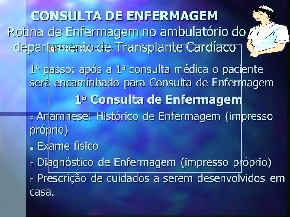 CONSULTA DE ENFERMAGEM Rotina de Enfermagem no ambulatório do departamento de Transplante Cardíaco 1 o passo: após a 1 a consulta médica o paciente se