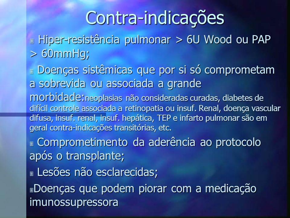 Contra-indicações 3 Hiper-resistência pulmonar > 6U Wood ou PAP > 60mmHg; 3 Doenças sistêmicas que por si só comprometam a sobrevida ou associada a gr