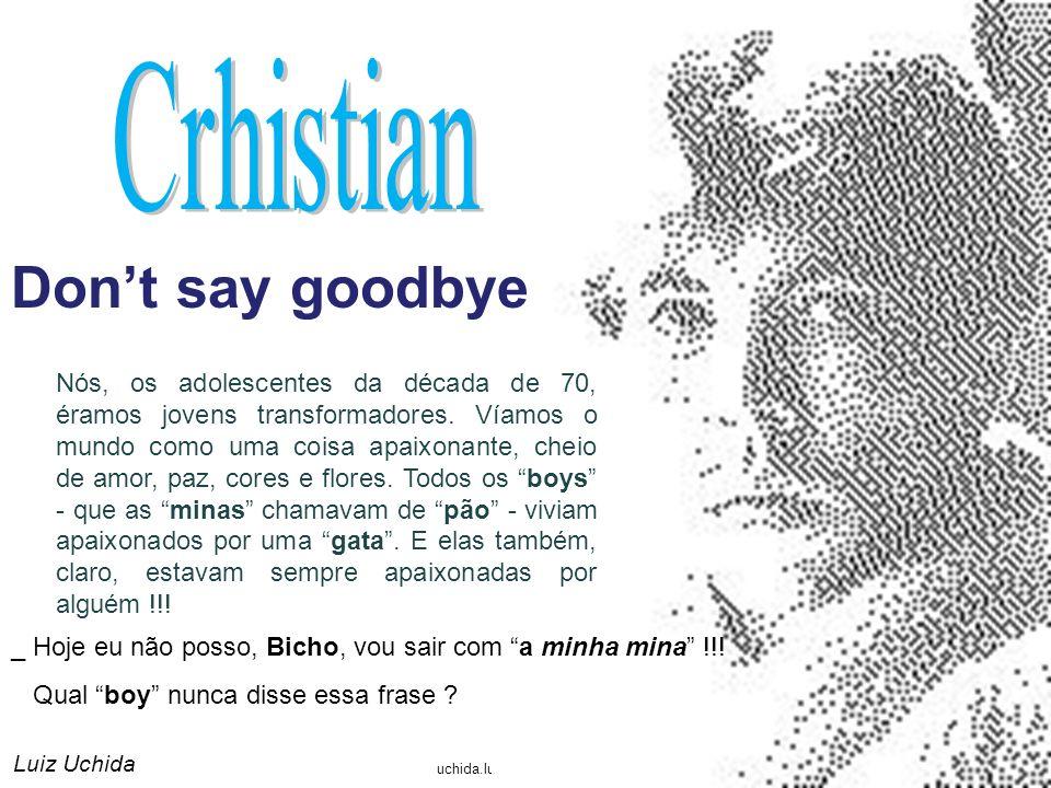 uchida.luiz@gmail.com Dont say goodbye Luiz Uchida Nós, os adolescentes da década de 70, éramos jovens transformadores.